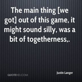 Justin Langer  - The main thing [we got] out of this game, it might sound silly, was a bit of togetherness.