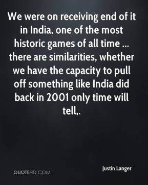 Justin Langer  - We were on receiving end of it in India, one of the most historic games of all time ... there are similarities, whether we have the capacity to pull off something like India did back in 2001 only time will tell.