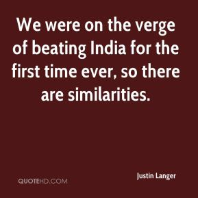 Justin Langer  - We were on the verge of beating India for the first time ever, so there are similarities.