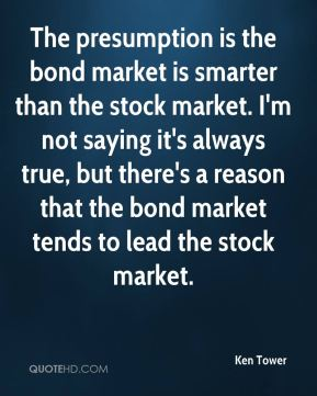 Ken Tower  - The presumption is the bond market is smarter than the stock market. I'm not saying it's always true, but there's a reason that the bond market tends to lead the stock market.