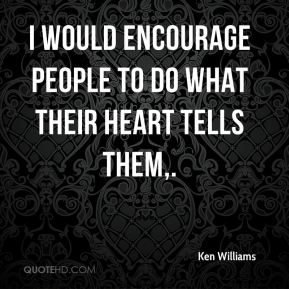 I would encourage people to do what their heart tells them.
