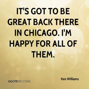 It's got to be great back there in Chicago. I'm happy for all of them.