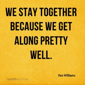 Ken Williams  - We stay together because we get along pretty well.