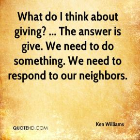 What do I think about giving? ... The answer is give. We need to do something. We need to respond to our neighbors.