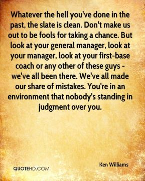 Whatever the hell you've done in the past, the slate is clean. Don't make us out to be fools for taking a chance. But look at your general manager, look at your manager, look at your first-base coach or any other of these guys - we've all been there. We've all made our share of mistakes. You're in an environment that nobody's standing in judgment over you.