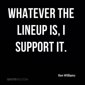 Whatever the lineup is, I support it.