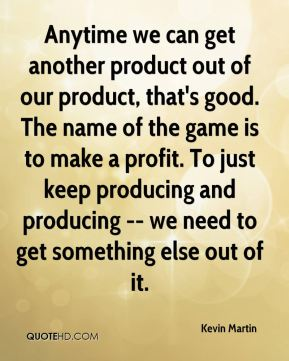 Anytime we can get another product out of our product, that's good. The name of the game is to make a profit. To just keep producing and producing -- we need to get something else out of it.