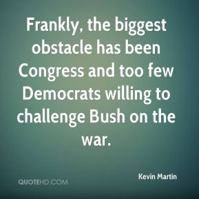 Frankly, the biggest obstacle has been Congress and too few Democrats willing to challenge Bush on the war.