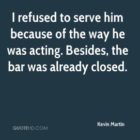 I refused to serve him because of the way he was acting. Besides, the bar was already closed.