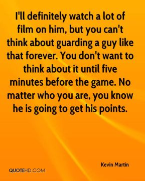 I'll definitely watch a lot of film on him, but you can't think about guarding a guy like that forever. You don't want to think about it until five minutes before the game. No matter who you are, you know he is going to get his points.