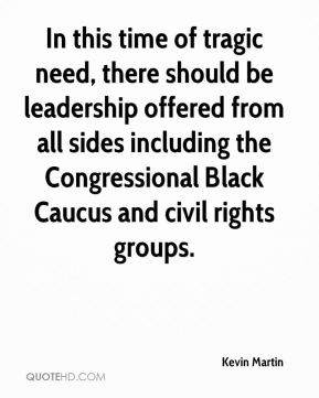 In this time of tragic need, there should be leadership offered from all sides including the Congressional Black Caucus and civil rights groups.