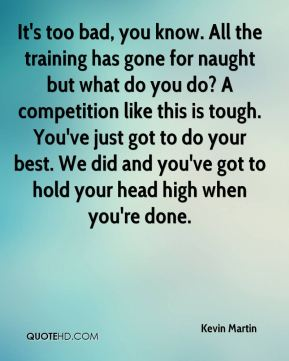 It's too bad, you know. All the training has gone for naught but what do you do? A competition like this is tough. You've just got to do your best. We did and you've got to hold your head high when you're done.