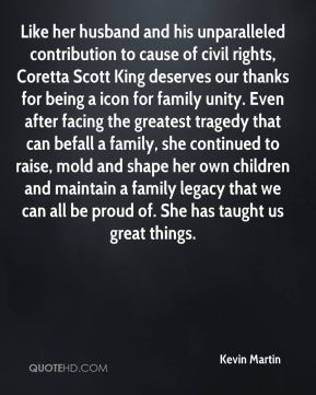 Like her husband and his unparalleled contribution to cause of civil rights, Coretta Scott King deserves our thanks for being a icon for family unity. Even after facing the greatest tragedy that can befall a family, she continued to raise, mold and shape her own children and maintain a family legacy that we can all be proud of. She has taught us great things.