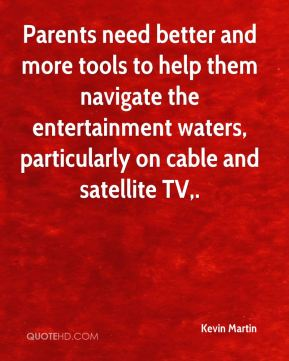 Kevin Martin  - Parents need better and more tools to help them navigate the entertainment waters, particularly on cable and satellite TV.
