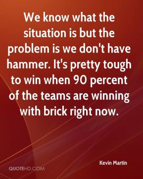 We know what the situation is but the problem is we don't have hammer. It's pretty tough to win when 90 percent of the teams are winning with brick right now.