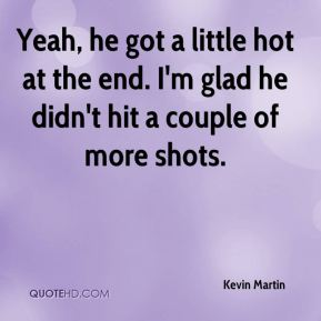 Kevin Martin  - Yeah, he got a little hot at the end. I'm glad he didn't hit a couple of more shots.