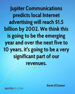 Kevin O'Connor  - Jupiter Communications predicts local Internet advertising will reach $1.5 billion by 2002. We think this is going to be the emerging year and over the next five to 10 years, it's going to be a very significant part of our revenues.