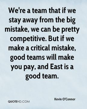 We're a team that if we stay away from the big mistake, we can be pretty competitive. But if we make a critical mistake, good teams will make you pay, and East is a good team.