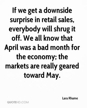 Lara Rhame  - If we get a downside surprise in retail sales, everybody will shrug it off. We all know that April was a bad month for the economy; the markets are really geared toward May.