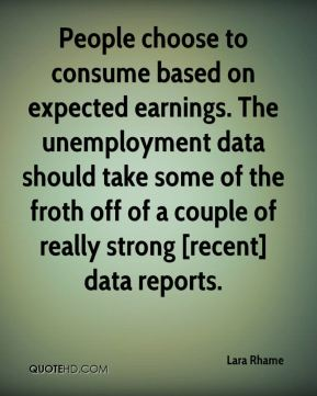 Lara Rhame  - People choose to consume based on expected earnings. The unemployment data should take some of the froth off of a couple of really strong [recent] data reports.