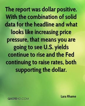 Lara Rhame  - The report was dollar positive. With the combination of solid data for the headline and what looks like increasing price pressure, that means you are going to see U.S. yields continue to rise and the Fed continuing to raise rates, both supporting the dollar.