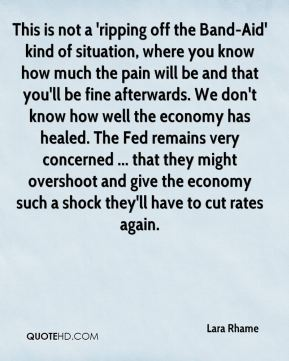 Lara Rhame  - This is not a 'ripping off the Band-Aid' kind of situation, where you know how much the pain will be and that you'll be fine afterwards. We don't know how well the economy has healed. The Fed remains very concerned ... that they might overshoot and give the economy such a shock they'll have to cut rates again.