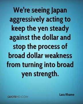 Lara Rhame  - We're seeing Japan aggressively acting to keep the yen steady against the dollar and stop the process of broad dollar weakness from turning into broad yen strength.
