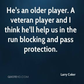 Larry Coker  - He's an older player. A veteran player and I think he'll help us in the run blocking and pass protection.