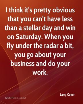 Larry Coker  - I think it's pretty obvious that you can't have less than a stellar day and win on Saturday. When you fly under the radar a bit, you go about your business and do your work.
