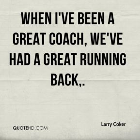 Larry Coker  - When I've been a great coach, we've had a great running back.