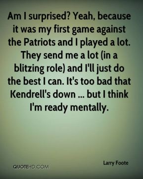 Larry Foote  - Am I surprised? Yeah, because it was my first game against the Patriots and I played a lot. They send me a lot (in a blitzing role) and I'll just do the best I can. It's too bad that Kendrell's down ... but I think I'm ready mentally.