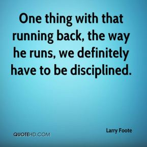 Larry Foote  - One thing with that running back, the way he runs, we definitely have to be disciplined.