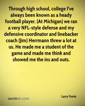 Larry Foote  - Through high school, college I've always been known as a heady football player. (At Michigan) we ran a very NFL-style defense and my defensive coordinator and linebacker coach (Jim) Herrmann threw a lot at us. He made me a student of the game and made me think and showed me the ins and outs.