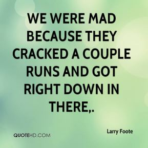 Larry Foote  - We were mad because they cracked a couple runs and got right down in there.
