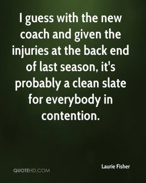 I guess with the new coach and given the injuries at the back end of last season, it's probably a clean slate for everybody in contention.