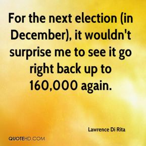Lawrence Di Rita  - For the next election (in December), it wouldn't surprise me to see it go right back up to 160,000 again.