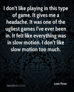 Leon Powe  - I don't like playing in this type of game. It gives me a headache. It was one of the ugliest games I've ever been in. It felt like everything was in slow motion. I don't like slow motion too much.
