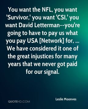 Leslie Moonves  - You want the NFL, you want 'Survivor,' you want 'CSI,' you want David Letterman--you're going to have to pay us what you pay USA [Network] for, ... We have considered it one of the great injustices for many years that we never got paid for our signal.