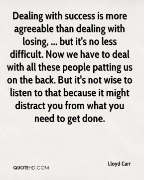Dealing with success is more agreeable than dealing with losing, ... but it's no less difficult. Now we have to deal with all these people patting us on the back. But it's not wise to listen to that because it might distract you from what you need to get done.