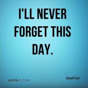 the day which i will never There are few things in life i love more than a good story my favorite saying as a  child was you never know what a day will bring.