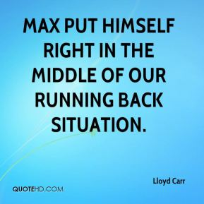 Lloyd Carr  - Max put himself right in the middle of our running back situation.