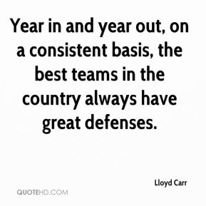Lloyd Carr  - Year in and year out, on a consistent basis, the best teams in the country always have great defenses.