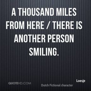 A thousand miles from here / there is another person smiling.