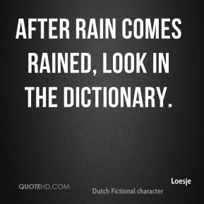 Loesje  - After rain comes rained, look in the dictionary.
