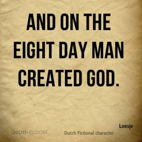 And on the eight day man created God.