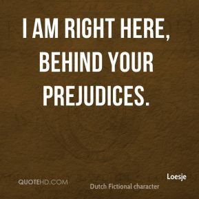 I am right here, behind your prejudices.