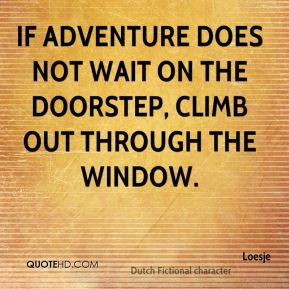 If adventure does not wait on the doorstep, climb out through the window.