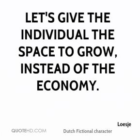 Let's give the individual the space to grow, instead of the economy.