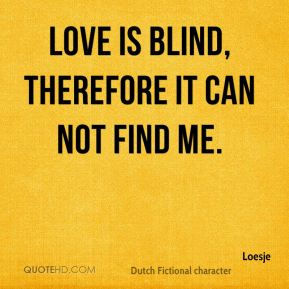 Love is blind, therefore it can not find me.