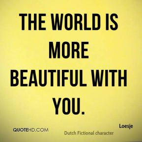 The world is more beautiful with you.